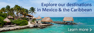 Explore our destinations in Mexico and the Caribbean.